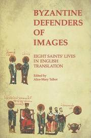 Byzantine Defenders of Images: Eight Saints' Lives in English Translation by Alice-Mary Talbot image