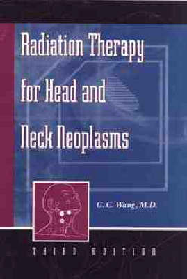 Radiation Therapy for Head and Neck Neoplasms by C.C. Wang