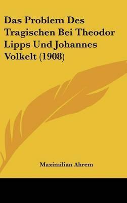 Das Problem Des Tragischen Bei Theodor Lipps Und Johannes Volkelt (1908) by Maximilian Ahrem