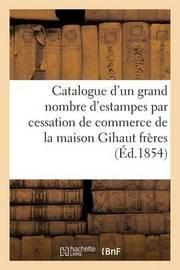 Catalogue D'Un Grand Nombre D'Estampes Par Cessation de Commerce de La Maison Gihaut Freres by Bonnefons De Lavialle