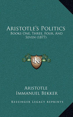 Aristotle's Politics: Books One, Three, Four, and Seven (1877) by * Aristotle