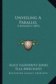 Unveiling a Parallel Unveiling a Parallel: A Romance (1893) a Romance (1893) by Alice Ilgenfritz Jones
