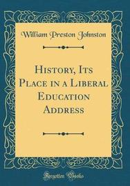 History, Its Place in a Liberal Education Address (Classic Reprint) by William Preston Johnston