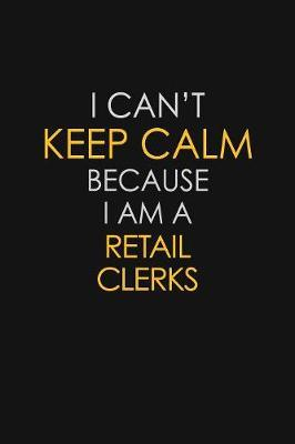 I Can't Keep Calm Because I Am A Retail Clerks by Blue Stone Publishers
