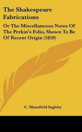 The Shakespeare Fabrications: Or The Miscellaneous Notes Of The Perkin's Folio, Shown To Be Of Recent Origin (1859) by C Mansfield Ingleby image