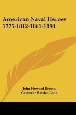 American Naval Heroes 1775-1812-1861-1898 by John Howard Brown