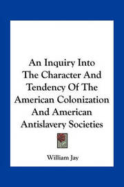 An Inquiry Into the Character and Tendency of the American Colonization and American Antislavery Societies by William Jay