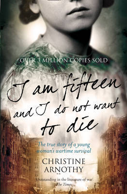 I am Fifteen and I Do Not Want to Die: The True Story of One Woman's Wartime Survival by Christine Arnothy image