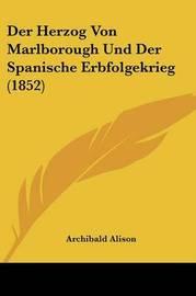 Der Herzog Von Marlborough Und Der Spanische Erbfolgekrieg (1852) by Archibald Alison