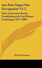 Aus Den Tagen Der Occupation V1-2: Eine Osterreise Durch Nordfrankreich Und Elsass-Lothringen 1871 (1900) by Theodor Fontane