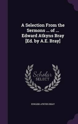 A Selection from the Sermons ... of ... Edward Atkyns Bray [Ed. by A.E. Bray] by Edward Atkyns Bray