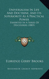 Universalism in Life and Doctrine, and Its Superiority as a Practical Power: Exhibited in a Series of Discourses (1883) by Elbridge Gerry Brooks