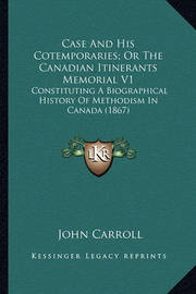 Case and His Cotemporaries; Or the Canadian Itinerants Memorcase and His Cotemporaries; Or the Canadian Itinerants Memorial V1 Ial V1: Constituting a Biographical History of Methodism in Canada (Constituting a Biographical History of Methodism in Canada ( by John Carroll