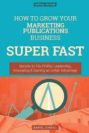 How to Grow Your Marketing Publications Business Super Fast by Daniel O'Neill