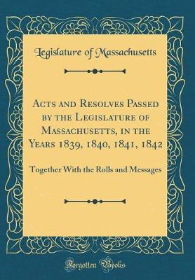 Acts and Resolves Passed by the Legislature of Massachusetts, in the Years 1839, 1840, 1841, 1842 by Legislature of Massachusetts