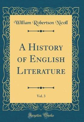 A History of English Literature, Vol. 3 (Classic Reprint) by William Robertson Nicoll