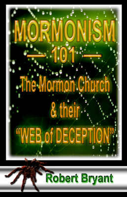 Mormonism 101; The Mormon Church And Their Web Of Deception by Robert E. Bryant