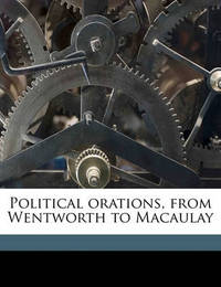 Political Orations, from Wentworth to Macaulay by William Clarke