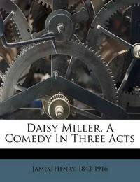 Daisy Miller, a Comedy in Three Acts by Henry James Jr