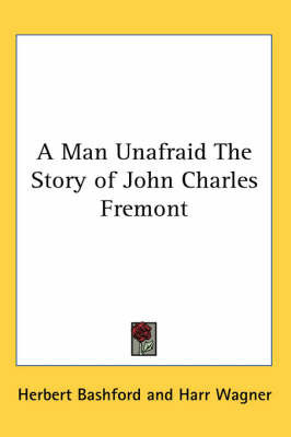 A Man Unafraid The Story of John Charles Fremont by Herbert Bashford