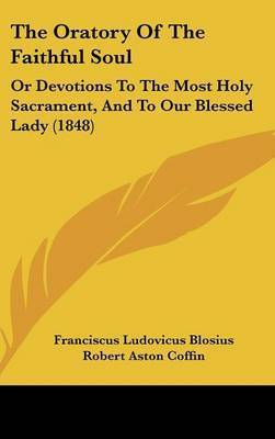 The Oratory Of The Faithful Soul: Or Devotions To The Most Holy Sacrament, And To Our Blessed Lady (1848) by Franciscus Ludovicus Blosius