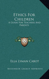 Ethics for Children: A Guide for Teachers and Parents by Ella Lyman Cabot