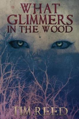 What Glimmers in the Wood by Tim Reed
