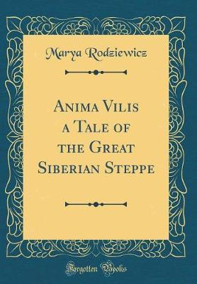 Anima Vilis a Tale of the Great Siberian Steppe (Classic Reprint) by Marya Rodziewicz image