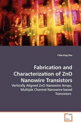Fabrication and Characterization of Zno Nanowire Transistors - Vertically Aligned Zno Nanowire Arrays, Multiple Channel Nanowire-Based Transistors by Chia-Ling Hsu