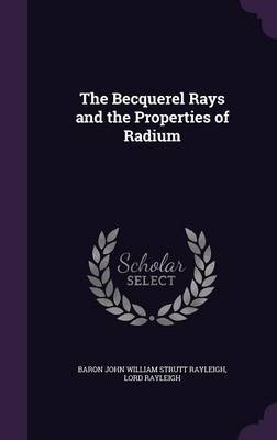 The Becquerel Rays and the Properties of Radium by Baron John William Strutt Rayleigh