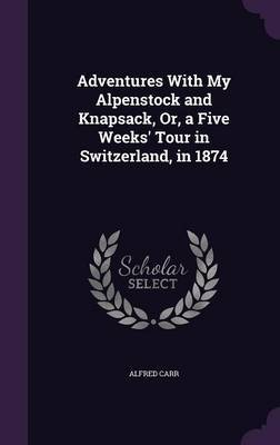 Adventures with My Alpenstock and Knapsack, Or, a Five Weeks' Tour in Switzerland, in 1874 by Alfred Carr