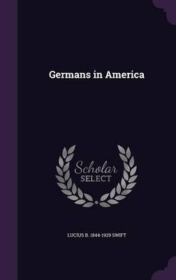Germans in America by Lucius B 1844-1929 Swift