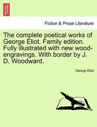 The Complete Poetical Works of George Eliot. Family Edition. Fully Illustrated with New Wood-Engravings. with Border by J. D. Woodward. by George Eliot