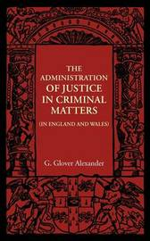 The Administration of Justice in Criminal Matters by G. Glover Alexander
