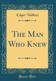 The Man Who Knew (Classic Reprint) by Edgar Wallace image