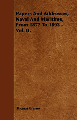 Papers And Addresses, Naval And Maritime, From 1872 To 1893 - Vol. II. by Thomas Brassey