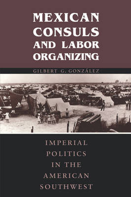 Mexican Consuls and Labor Organizing by Gilbert G Gonzalez image