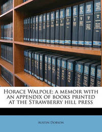 Horace Walpole; A Memoir with an Appendix of Books Printed at the Strawberry Hill Press by Austin Dobson