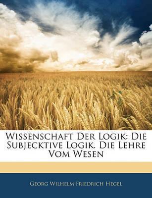 Wissenschaft Der Logik: Die Subjecktive Logik. Die Lehre Vom Wesen by Georg Wilhelm Friedrich Hegel
