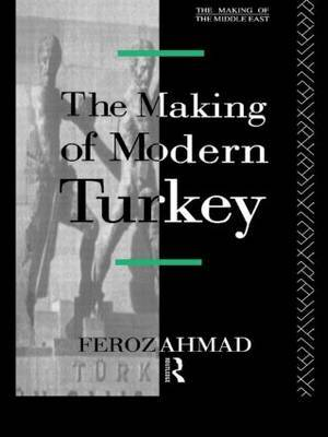 The Making of Modern Turkey by Ahmad Feroz