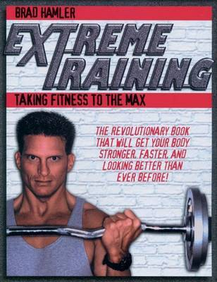 Extreme Training: Taking Fitness to the Max by Brad Hammler