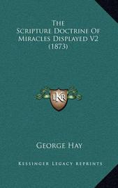 The Scripture Doctrine of Miracles Displayed V2 (1873) by George Hay