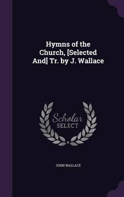 Hymns of the Church, [Selected And] Tr. by J. Wallace by John Wallace image