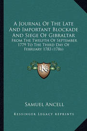 A Journal of the Late and Important Blockade and Siege of Gibraltar: From the Twelfth of September 1779 to the Third Day of February 1783 (1786) by Samuel Ancell
