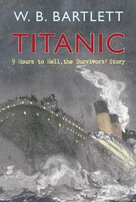 Titanic 9 Hours to Hell by W.B. Bartlett
