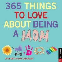 365 Things to Love About Being a Mom 2018 Day-to-Day Calendar by Universe Publishing