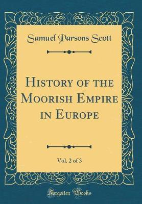 History of the Moorish Empire in Europe, Vol. 2 of 3 (Classic Reprint) by Samuel Parsons Scott