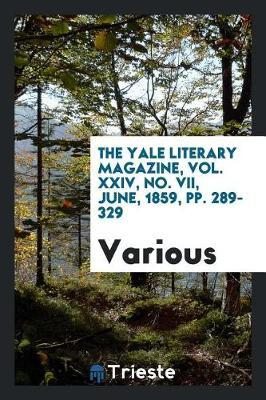 The Yale Literary Magazine, Vol. XXIV, No. VII, June, 1859, Pp. 289-329 by Various ~