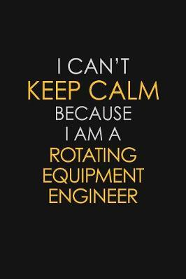 I Can't Keep Calm Because I Am A Rotating Equipment Engineer by Blue Stone Publishers image