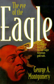 The Eye of the Eagle: A Historical Novel of the First Major American Gold Rush by George A. Montgomery image